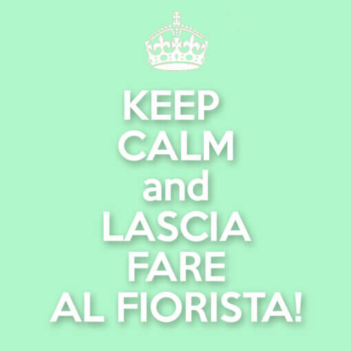 Keep calm and lascia fare al fiorista!